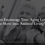 How to Encourage Your Aging Loved One to Move into Assisted Living?