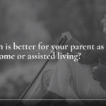Which is better for your parent as they age, home or assisted living?